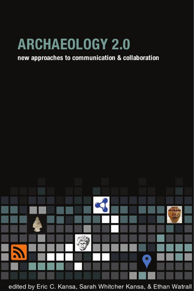 Archaeology 2.0: New Approaches to Communication & Collaboration, ed. by Eric C. Kansa, Sarah Whitcher Kansa, and Ethan Watrall