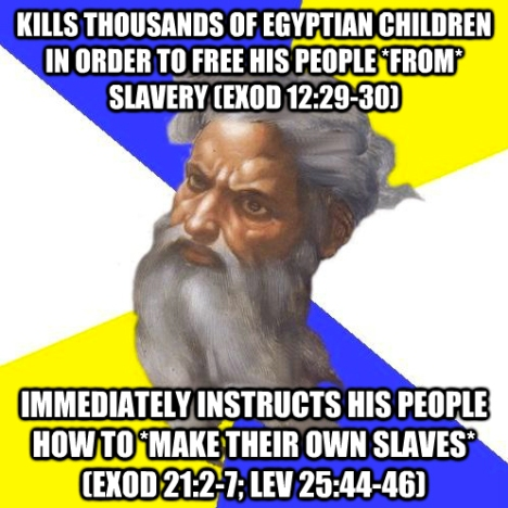 """God meme """"kills thousands of Egyptian children in order to free his people *from* slavery (Exod 12:29-30) immediately instructs his people how to *make their own slaves* (Exod 21:2-7; Lev 25:44-46)"""""""