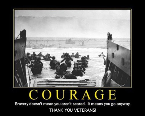 Courage. Bravery doesn't mean you aren't scared. It means you go anyway. Thank you Veterans.