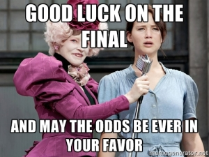Good luck on your final...and may the odds be ever in your favor.