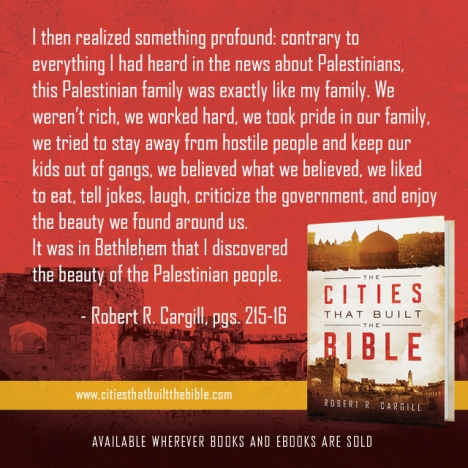 """""""I then realized something profound: contrary to everything I had heard in the news about Palestinians, this Palestinian family was exactly like my family. We weren't rich, we worked hard, we took pride in our family, we tried to stay away from hostile people and keep our kids out of gangs, we believed what we believed, we liked to eat, tell jokes, laugh, criticize the government, and enjoy the beauty we found around us. It was in Bethlehem that I discovered the beauty of the Palestinian people."""" - Robert R. Cargill, pgs. 215-16"""